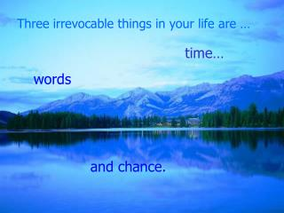 Three irrevocable things in your life are …