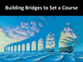 Building Bridges to Set a Course