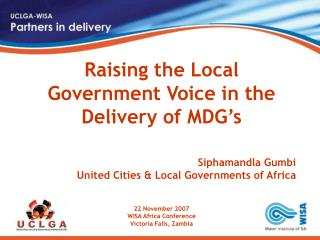 Raising the Local Government Voice in the Delivery of MDG's Siphamandla Gumbi