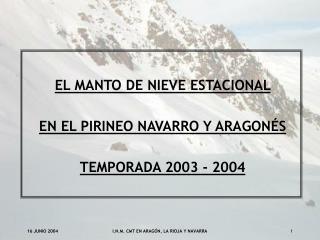 EL MANTO DE NIEVE ESTACIONAL  EN EL PIRINEO NAVARRO Y ARAGONÉS TEMPORADA 2003 - 2004