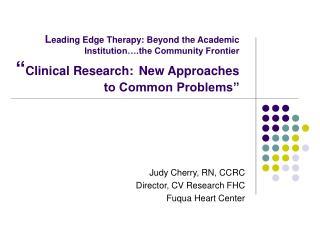 Judy Cherry, RN, CCRC Director, CV Research FHC Fuqua Heart Center