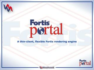 A thin-client, flexible Fortis rendering engine