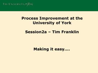 Process Improvement at the University  of  York Session2a – Tim Franklin
