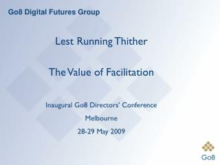 Lest Running Thither The Value of Facilitation Inaugural Go8 Directors' Conference Melbourne