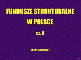 FUNDUSZE STRUKTURALNE W POLSCE cz. II autor:  Anna Ober