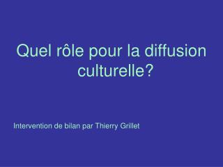 Quel rôle pour la diffusion culturelle? Intervention de bilan par Thierry Grillet
