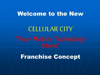 "Welcome to the New CELLULAR CITY ""Your Mobile Technology Store"" Franchise Concept"