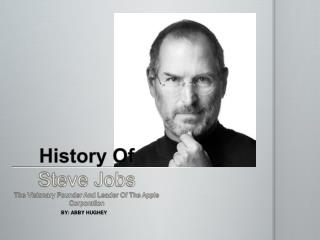 History Of Steve Jobs The Visionary Founder And Leader Of The Apple Corporation
