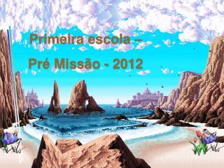 Primeira escola  –  Pré Missão  - 2012