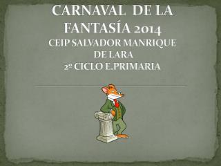 CARNAVAL  DE LA FANTASÍA 2014   CEIP SALVADOR MANRIQUE  DE LARA 2º CICLO E.PRIMARIA
