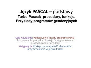 Język PASCAL  – podstawy Turbo Pascal:  procedury, funkcje. Przykłady programów geodezyjnych