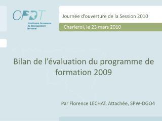 Bilan de l'évaluation du programme de formation 2009 Par Florence LECHAT, Attachée, SPW-DGO4