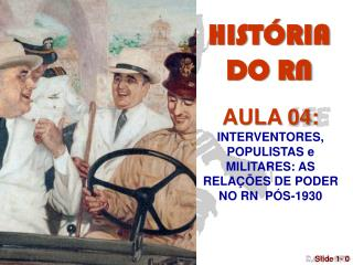 AULA 04: INTERVENTORES, POPULISTAS e  MILITARES: AS RELAÇÕES DE PODER NO RN  PÓS-1930