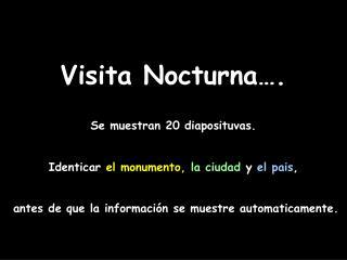 Visita Nocturna…. Se muestran 20 diaposituvas. Identicar  el monumento,  la ciudad y el pais ,
