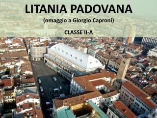LITANIA PADOVANA (omaggio a Giorgio Caproni) CLASSE  II-A
