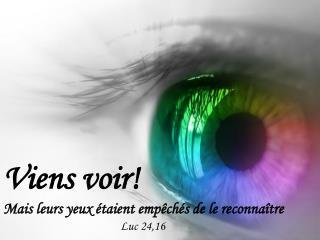 Viens voir!  Mais leurs yeux �taient emp�ch�s de le reconna�tre Luc 24,16