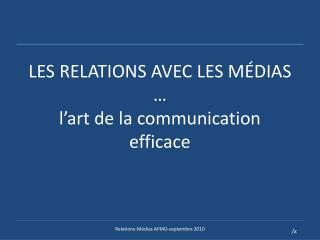 LES RELATIONS AVEC LES MÉDIAS … l'art de la communication efficace