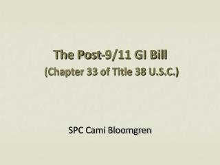 The Post-9/11 GI Bill  (Chapter 33 of Title 38 U.S.C.)