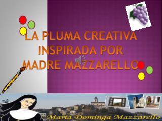 LA PLUMA CREATIVA INSPIRADA POR  MADRE MAZZARELLO