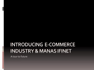 Introducing  E-COMMERCE INDUSTRY &  manas ifinet