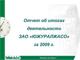 Отчет об  итогах деятельности ЗАО «ЮЖУРАЛЖАСО» за 2009 г.