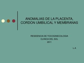 ANOMALIAS DE LA PLACENTA, CORDON UMBILICAL Y MEMBRANAS