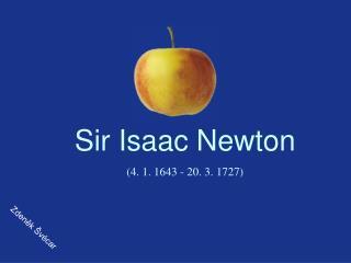 Sir Isaac Newton (4. 1. 1643 - 20. 3. 1727)