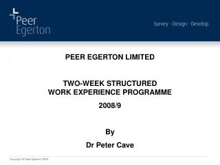 PEER EGERTON LIMITED TWO-WEEK STRUCTURED WORK EXPERIENCE PROGRAMME 2008/9 By Dr Peter Cave