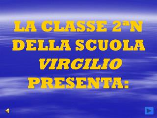 LA CLASSE 2 ª N DELLA SCUOLA  VIRGILIO  PRESENTA: