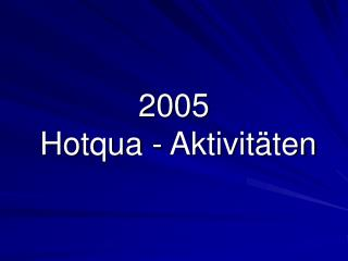 2005 Hotqua  - Aktivit�ten