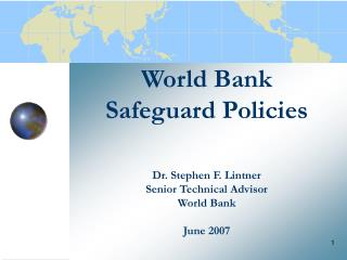 World Bank Safeguard Policies Dr. Stephen F. Lintner Senior Technical Advisor World Bank June 2007