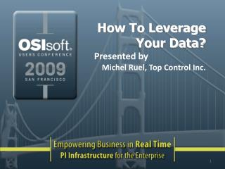 How To Leverage Your Data? Presented by Michel Ruel, Top Control Inc.