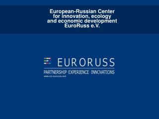 European-Russian Center  for innovation, ecology  and economic development  EuroRuss e.V.