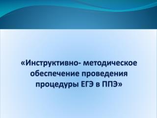 «Инструктивно- методическое обеспечение проведения процедуры ЕГЭ в ППЭ»