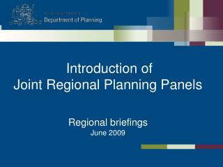Introduction of  Joint Regional Planning Panels   Regional briefings June 2009