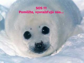SOS  !!! Pomôžte, vyvražďujú nás...