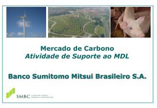 Mercado de Carbono Atividade de Suporte ao MDL Banco Sumitomo Mitsui Brasileiro S.A.