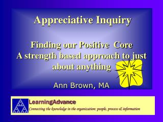 Appreciative Inquiry  Finding our Positive  Core A strength based approach to just about anything
