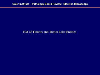 Osler Institute – Pathology Board Review:  Electron Microscopy