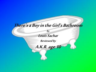 There's a Boy in the Girl's Bathroom  by Louis Sachar Reviewed by A.K.R. age 10