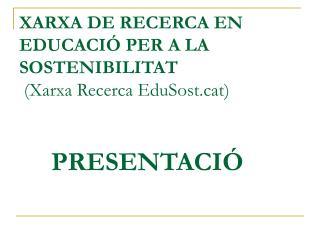 XARXA DE RECERCA EN EDUCACIÓ PER A LA SOSTENIBILITAT  (Xarxa Recerca EduSostt) PRESENTACIÓ