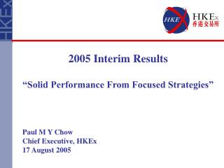 "2005 Interim Results  ""Solid Performance From Focused Strategies"" Paul M Y Chow"
