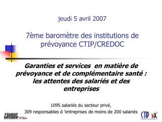 jeudi 5 avril 2007 7ème baromètre des institutions de prévoyance CTIP/CREDOC