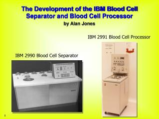 The Development of the IBM Blood Cell Separator and Blood Cell Processor by Alan Jones