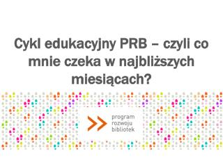Cykl  edukacyjny  PRB – czyli co mnie czeka w najbliższych miesiącach?