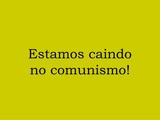 Estamos caindo no comunismo!