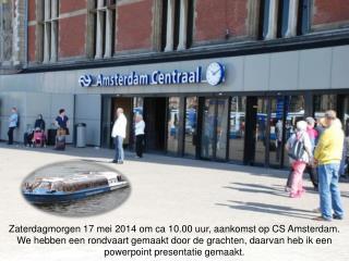 Zaterdagmorgen 17 mei 2014 om ca 10.00 uur, aankomst op CS Amsterdam.