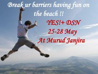 Break  ur barriers having  fun  on  the  beach !! YES !+ DSN                  25-28  May