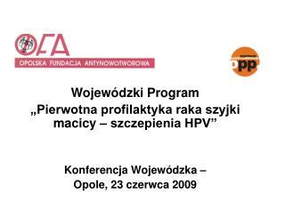 Wojew dzki Program   Pierwotna profilaktyka raka szyjki macicy   szczepienia HPV    Konferencja Wojew dzka    Opole, 23