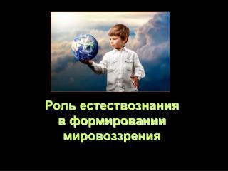 Роль естествознания  в формировании мировоззрения